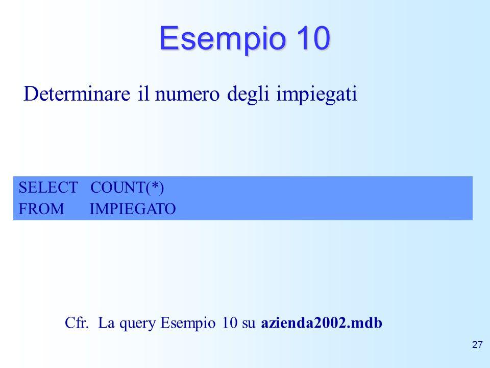 27 Esempio 10 Determinare il numero degli impiegati SELECT COUNT(*) FROM IMPIEGATO Cfr. La query Esempio 10 su azienda2002.mdb