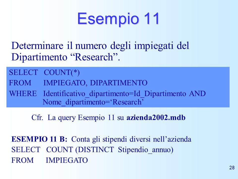28 Esempio 11 Determinare il numero degli impiegati del Dipartimento Research. SELECT COUNT(*) FROM IMPIEGATO, DIPARTIMENTO WHERE Identificativo_dipar