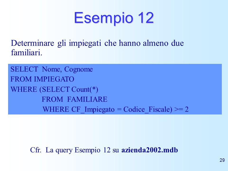 29 Esempio 12 Determinare gli impiegati che hanno almeno due familiari. SELECT Nome, Cognome FROM IMPIEGATO WHERE (SELECT Count(*) FROM FAMILIARE WHER