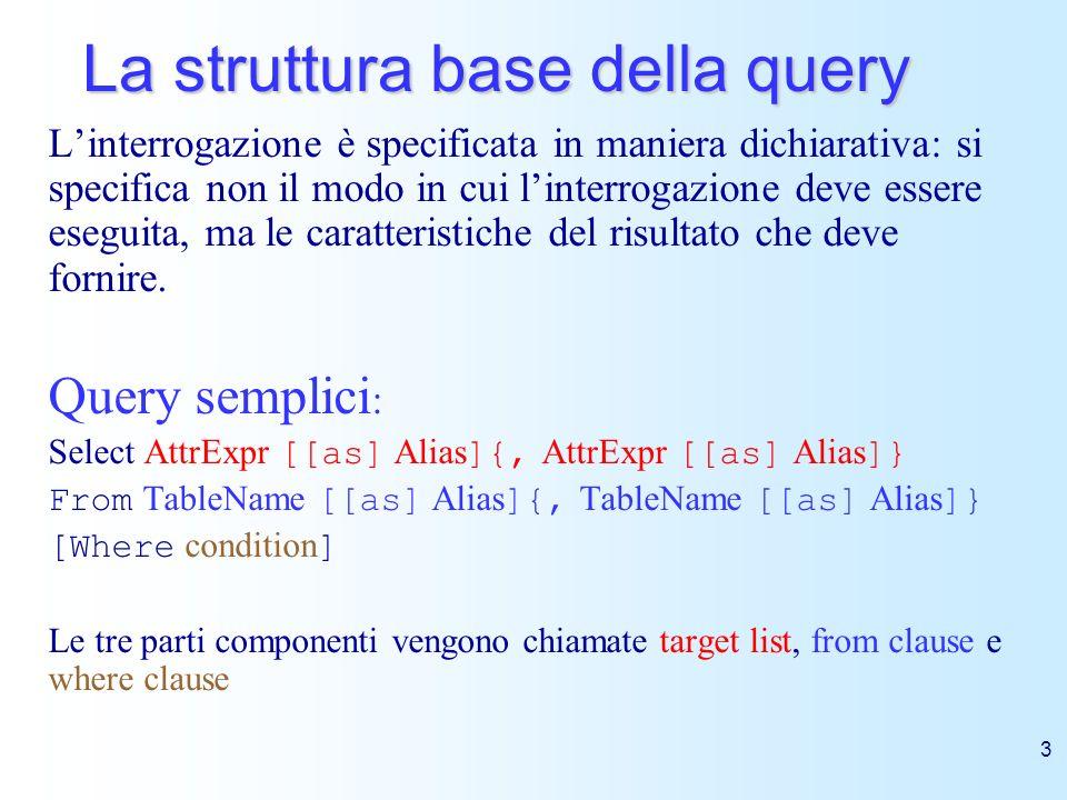 3 La struttura base della query Linterrogazione è specificata in maniera dichiarativa: si specifica non il modo in cui linterrogazione deve essere ese