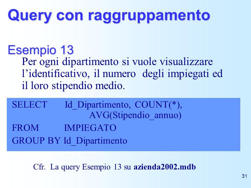 31 Query con raggruppamento Esempio 13 SELECT Id_Dipartimento, COUNT(*), AVG(Stipendio_annuo) FROM IMPIEGATO GROUP BY Id_Dipartimento Per ogni diparti