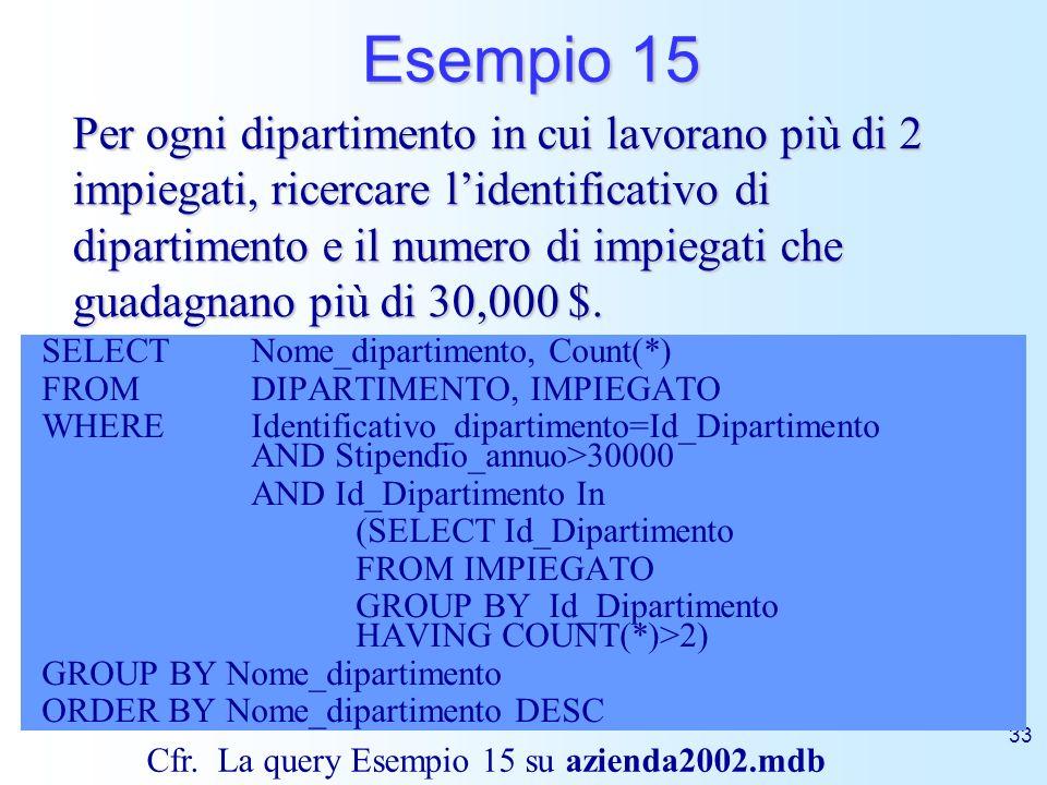 33 Esempio 15 SELECT Nome_dipartimento, Count(*) FROM DIPARTIMENTO, IMPIEGATO WHERE Identificativo_dipartimento=Id_Dipartimento AND Stipendio_annuo>30