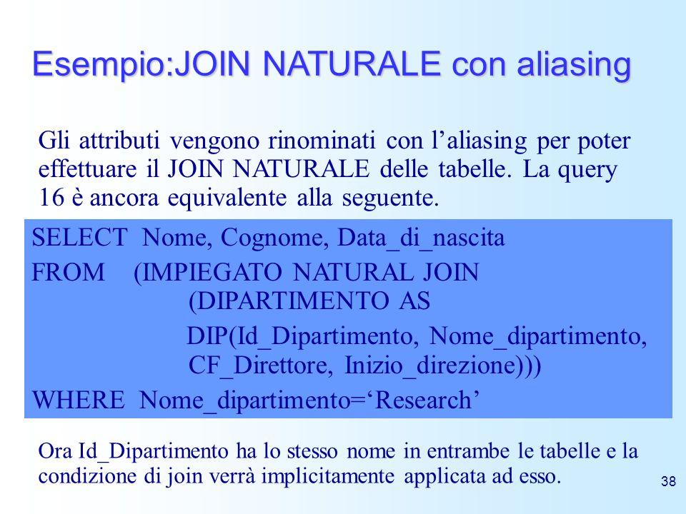 38 Esempio:JOIN NATURALE con aliasing SELECT Nome, Cognome, Data_di_nascita FROM (IMPIEGATO NATURAL JOIN (DIPARTIMENTO AS DIP(Id_Dipartimento, Nome_di