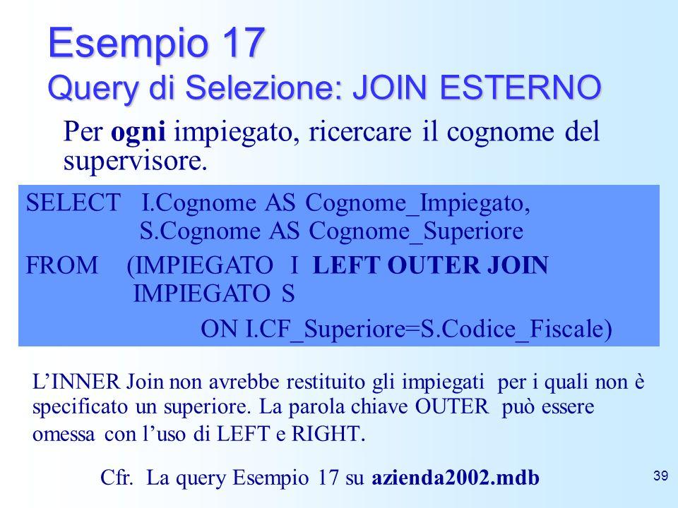 39 Esempio 17 Query di Selezione: JOIN ESTERNO SELECT I.Cognome AS Cognome_Impiegato, S.Cognome AS Cognome_Superiore FROM (IMPIEGATO I LEFT OUTER JOIN
