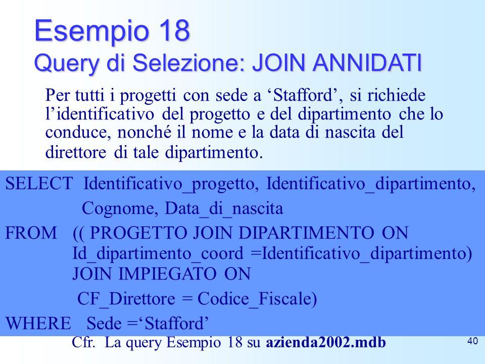 40 Esempio 18 Query di Selezione: JOIN ANNIDATI SELECT Identificativo_progetto, Identificativo_dipartimento, Cognome, Data_di_nascita FROM (( PROGETTO