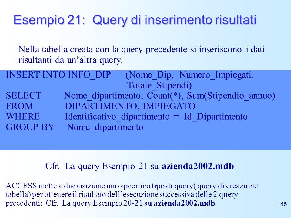 45 Esempio 21: Query di inserimento risultati INSERT INTO INFO_DIP (Nome_Dip, Numero_Impiegati, Totale_Stipendi) SELECT Nome_dipartimento, Count(*), S
