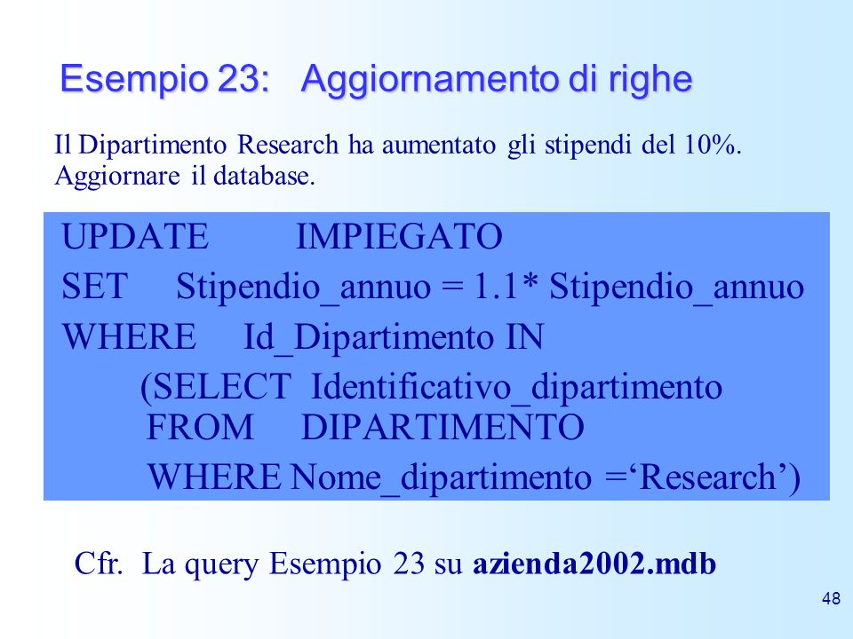 48 Esempio 23: Aggiornamento di righe UPDATE IMPIEGATO SET Stipendio_annuo = 1.1* Stipendio_annuo WHERE Id_Dipartimento IN (SELECT Identificativo_dipa