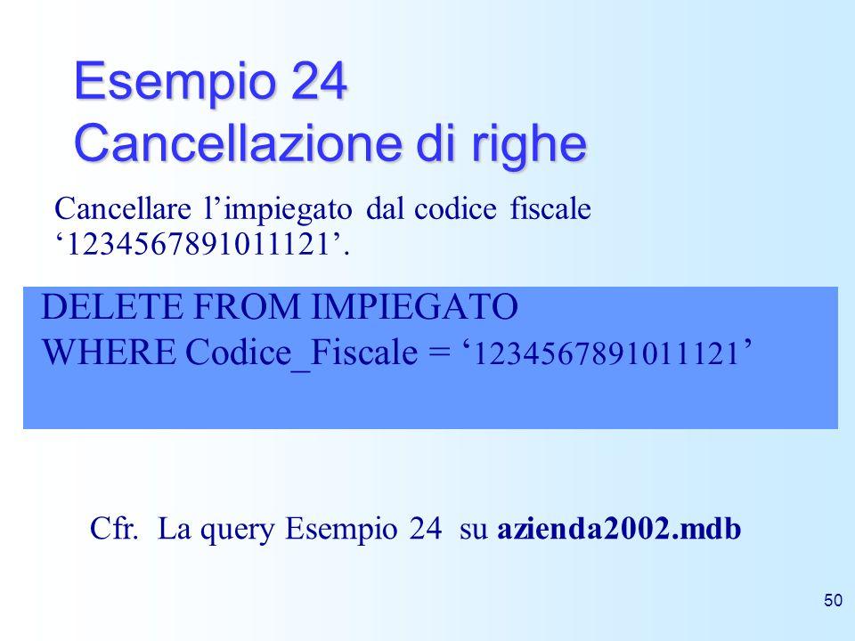 50 Esempio 24 Cancellazione di righe DELETE FROM IMPIEGATO WHERE Codice_Fiscale = 1234567891011121 Cancellare limpiegato dal codice fiscale 1234567891