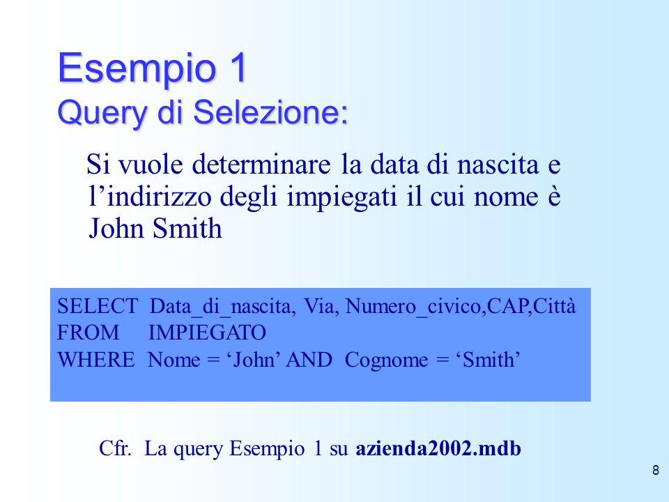 8 Esempio 1 Query di Selezione: Si vuole determinare la data di nascita e lindirizzo degli impiegati il cui nome è John Smith SELECT Data_di_nascita,