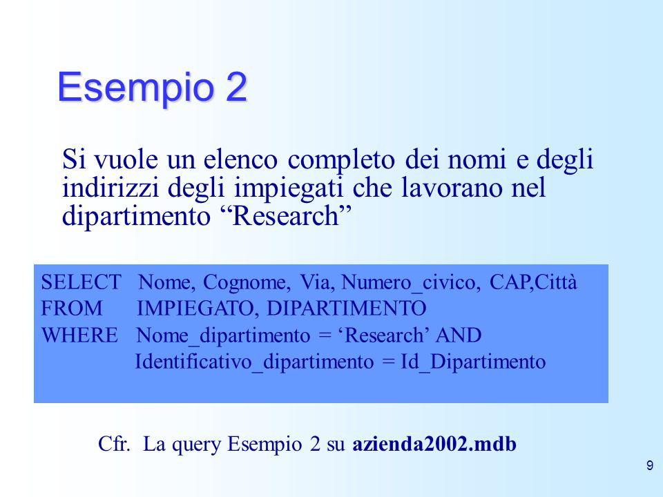9 Esempio 2 Si vuole un elenco completo dei nomi e degli indirizzi degli impiegati che lavorano nel dipartimento Research SELECT Nome, Cognome, Via, N
