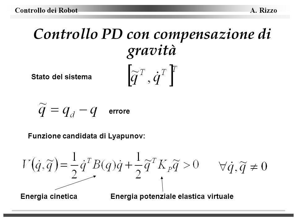 Controllo dei Robot A. Rizzo Controllo PD con compensazione di gravità Stato del sistema errore Funzione candidata di Lyapunov: Energia cinetica Energ
