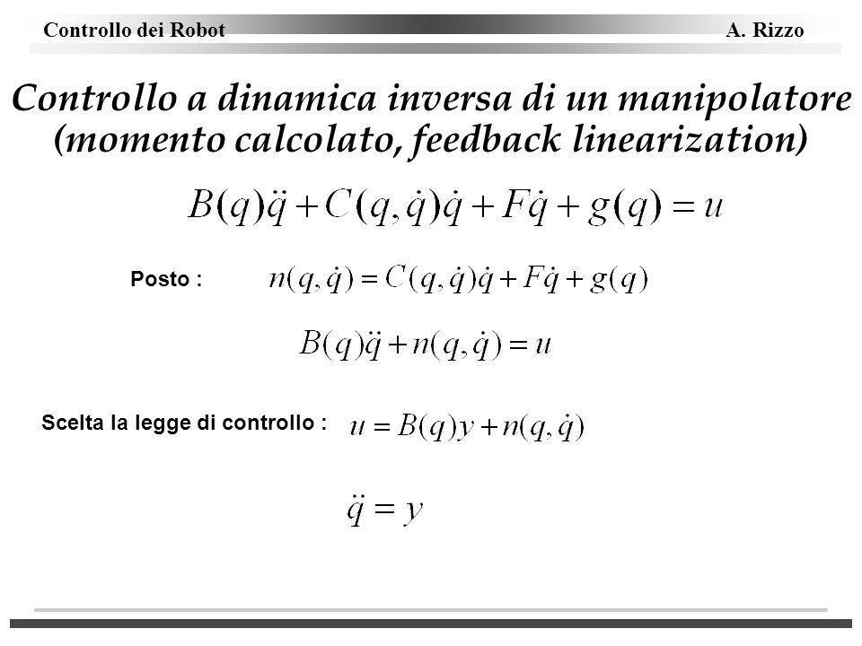 Controllo dei Robot A. Rizzo Controllo a dinamica inversa di un manipolatore (momento calcolato, feedback linearization) Posto : Scelta la legge di co
