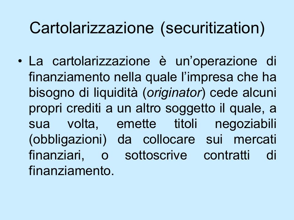 Cartolarizzazione (securitization) La cartolarizzazione è unoperazione di finanziamento nella quale limpresa che ha bisogno di liquidità (originator)
