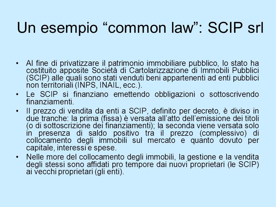Un esempio common law: SCIP srl Al fine di privatizzare il patrimonio immobiliare pubblico, lo stato ha costituito apposite Società di Cartolarizzazio