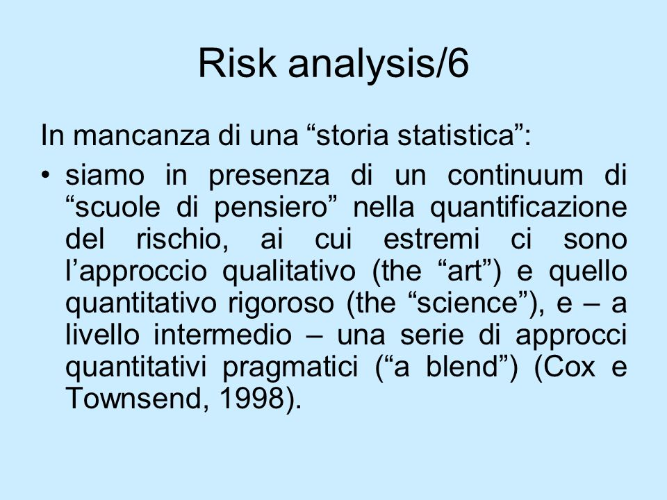 Risk analysis/6 In mancanza di una storia statistica: siamo in presenza di un continuum di scuole di pensiero nella quantificazione del rischio, ai cu