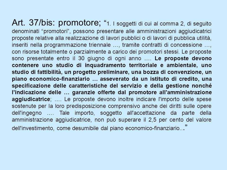Art. 37/bis: promotore; 1. I soggetti di cui al comma 2, di seguito denominati promotori, possono presentare alle amministrazioni aggiudicatrici propo
