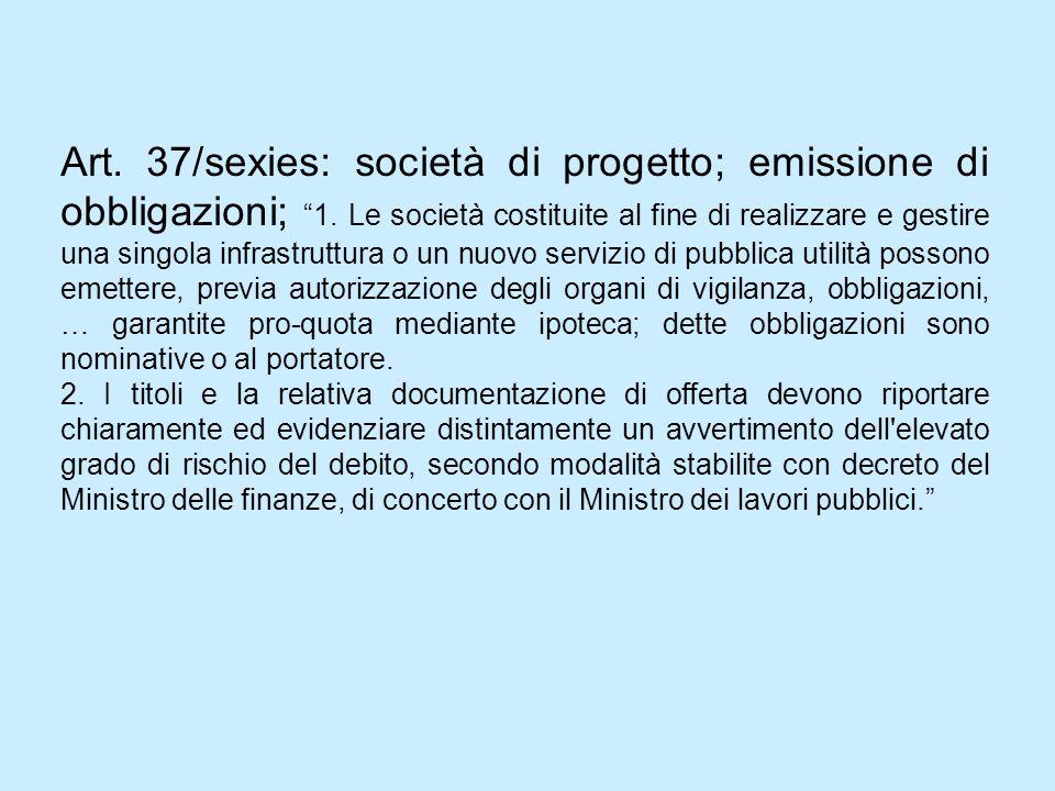 Art. 37/sexies: società di progetto; emissione di obbligazioni; 1. Le società costituite al fine di realizzare e gestire una singola infrastruttura o