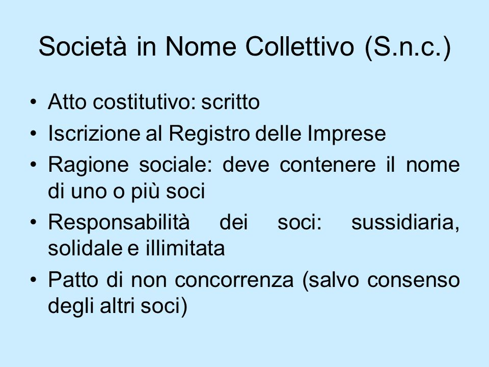 Società in Nome Collettivo (S.n.c.) Atto costitutivo: scritto Iscrizione al Registro delle Imprese Ragione sociale: deve contenere il nome di uno o pi
