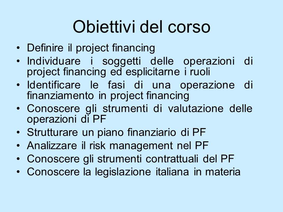 Obiettivi del corso Definire il project financing Individuare i soggetti delle operazioni di project financing ed esplicitarne i ruoli Identificare le