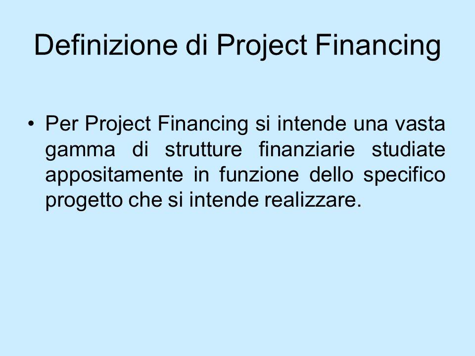 Definizione di Project Financing Per Project Financing si intende una vasta gamma di strutture finanziarie studiate appositamente in funzione dello sp