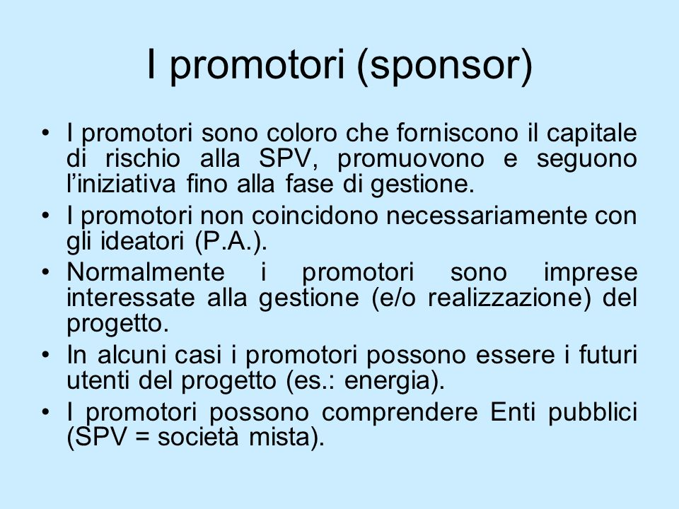 I promotori (sponsor) I promotori sono coloro che forniscono il capitale di rischio alla SPV, promuovono e seguono liniziativa fino alla fase di gesti