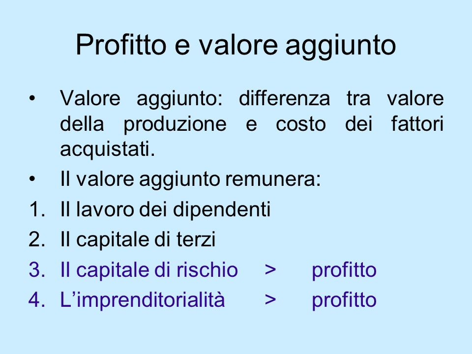Profitto e valore aggiunto Valore aggiunto: differenza tra valore della produzione e costo dei fattori acquistati. Il valore aggiunto remunera: 1.Il l