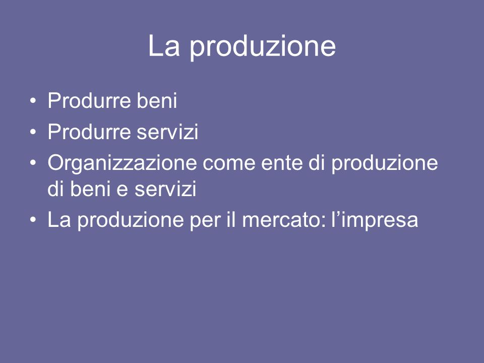 La produzione Produrre beni Produrre servizi Organizzazione come ente di produzione di beni e servizi La produzione per il mercato: limpresa