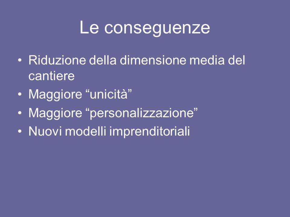 Le conseguenze Riduzione della dimensione media del cantiere Maggiore unicità Maggiore personalizzazione Nuovi modelli imprenditoriali