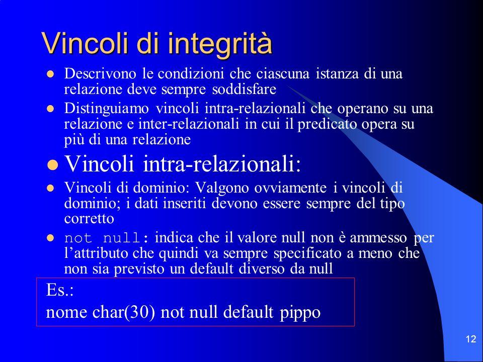 12 Vincoli di integrità Descrivono le condizioni che ciascuna istanza di una relazione deve sempre soddisfare Distinguiamo vincoli intra-relazionali c
