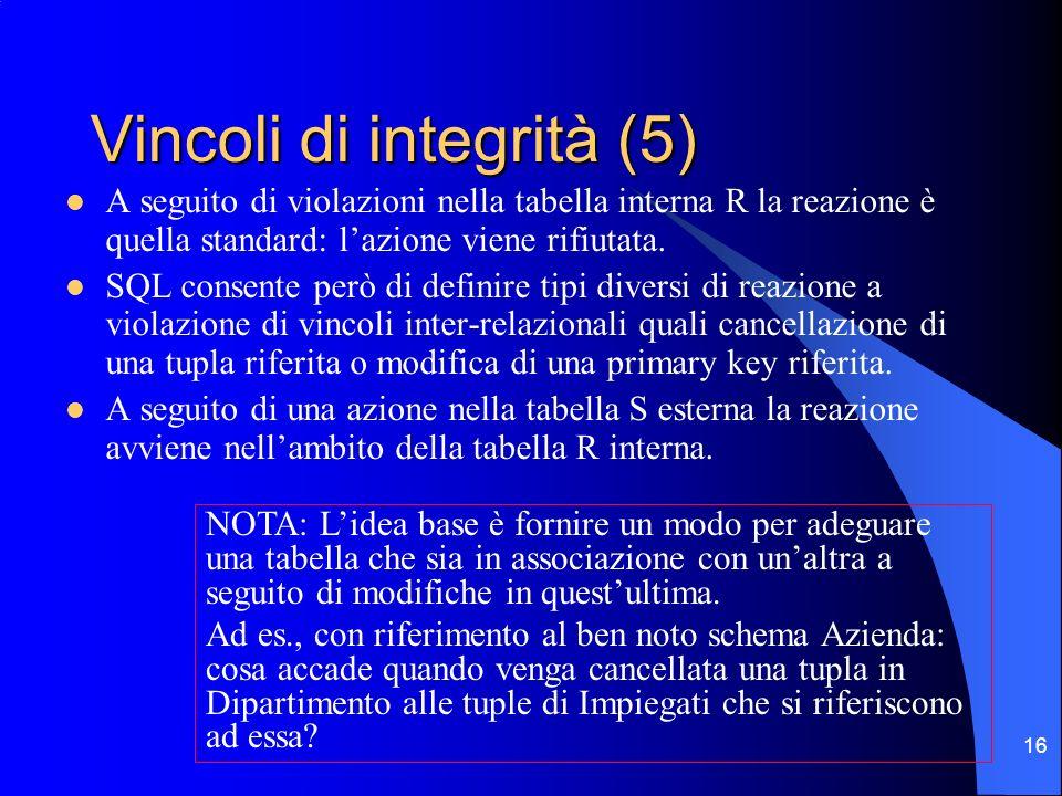 16 Vincoli di integrità (5) A seguito di violazioni nella tabella interna R la reazione è quella standard: lazione viene rifiutata. SQL consente però