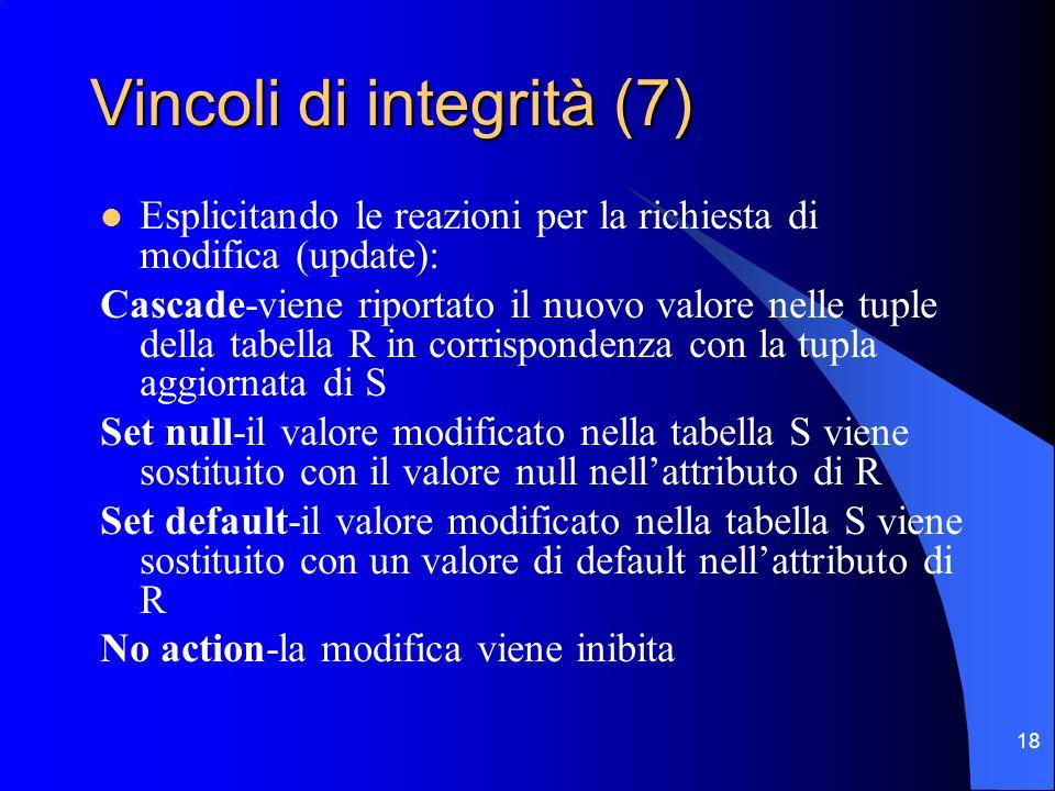 18 Vincoli di integrità (7) Esplicitando le reazioni per la richiesta di modifica (update): Cascade-viene riportato il nuovo valore nelle tuple della tabella R in corrispondenza con la tupla aggiornata di S Set null-il valore modificato nella tabella S viene sostituito con il valore null nellattributo di R Set default-il valore modificato nella tabella S viene sostituito con un valore di default nellattributo di R No action-la modifica viene inibita