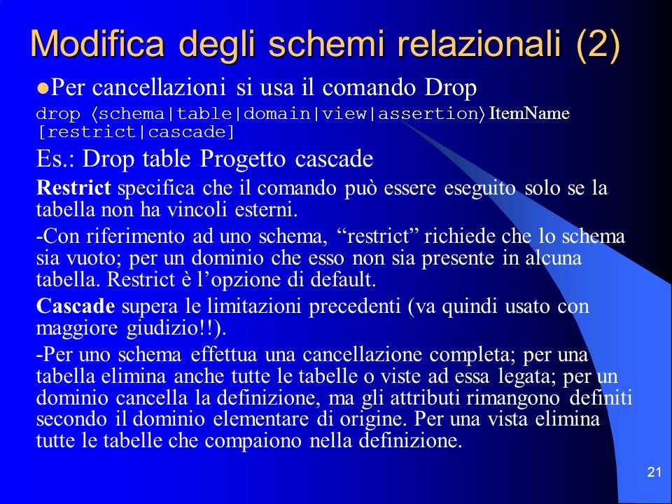 21 Modifica degli schemi relazionali (2) Per cancellazioni si usa il comando Drop drop schema|table|domain|view|assertion ItemName [restrict|cascade]