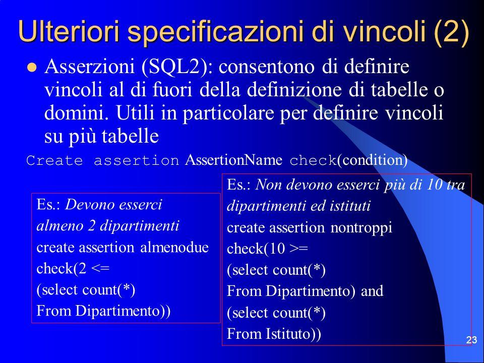 23 Ulteriori specificazioni di vincoli (2) Asserzioni (SQL2): consentono di definire vincoli al di fuori della definizione di tabelle o domini. Utili