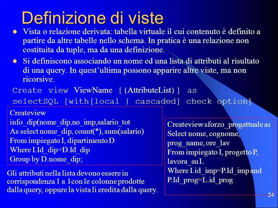 24 Definizione di viste Vista o relazione derivata: tabella virtuale il cui contenuto è definito a partire da altre tabelle nello schema.