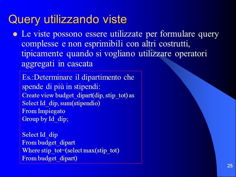 25 Query utilizzando viste Le viste possono essere utilizzate per formulare query complesse e non esprimibili con altri costrutti, tipicamente quando si vogliano utilizzare operatori aggregati in cascata Es.:Determinare il dipartimento che spende di più in stipendi: Create view budget_dipart(dip, stip_tot) as Select Id_dip, sum(stipendio) From Impiegato Group by Id_dip; Select Id_dip From budget_dipart Where stip_tot=(select max(stip_tot) From budget_dipart)