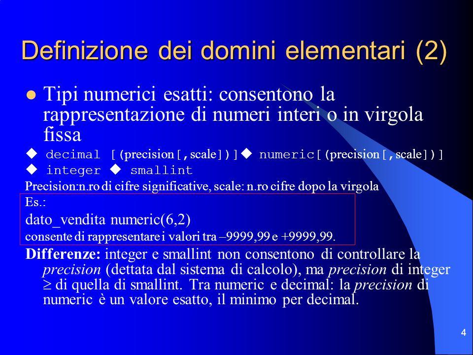 4 Definizione dei domini elementari (2) Tipi numerici esatti: consentono la rappresentazione di numeri interi o in virgola fissa decimal [( precision [, scale ])] numeric[( precision [, scale ])] integer smallint Precision:n.ro di cifre significative, scale: n.ro cifre dopo la virgola Es.: dato_vendita numeric(6,2) consente di rappresentare i valori tra –9999,99 e +9999,99.