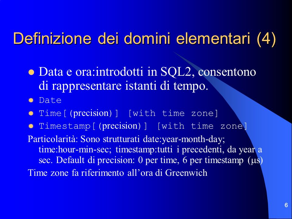 7 Definizione dei domini elementari (5) Time intervals: introdotti in SQL2, consentono di rappresentare intervalli di tempo Interval FirstTimeUnit [to LastTimeUnit ] Specifica un intervallo di tempo cioè un valore relativo utilizzabile per incrementare/decrementare un valore di date, time o timestamp.