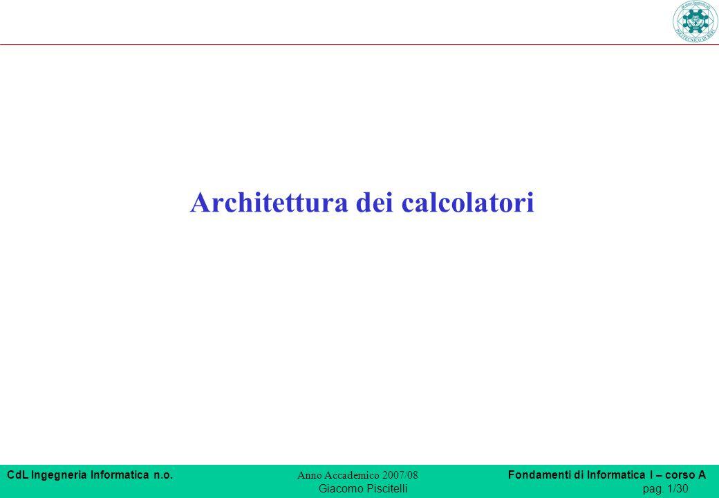 CdL Ingegneria Informatica n.o. Anno Accademico 2007/08 Fondamenti di Informatica I – corso A Giacomo Piscitellipag. 1/30 Architettura dei calcolatori