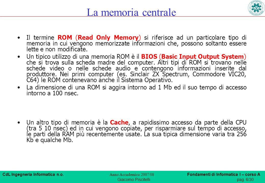 CdL Ingegneria Informatica n.o. Anno Accademico 2007/08 Fondamenti di Informatica I – corso A Giacomo Piscitellipag. 6/30 Il termine ROM (Read Only Me