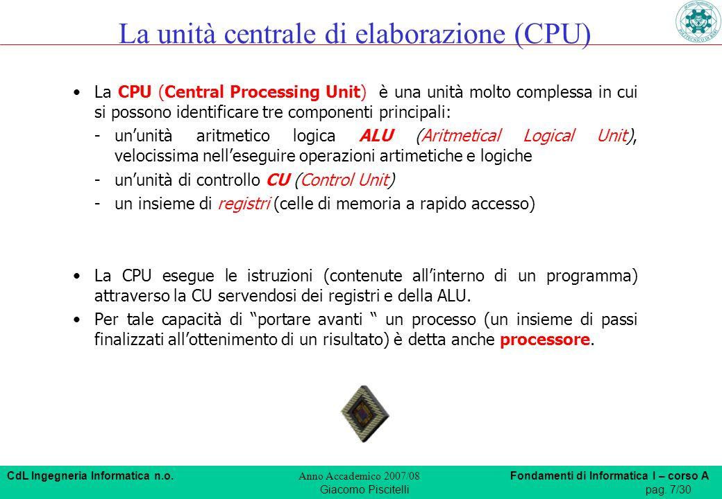 CdL Ingegneria Informatica n.o. Anno Accademico 2007/08 Fondamenti di Informatica I – corso A Giacomo Piscitellipag. 7/30 La CPU (Central Processing U