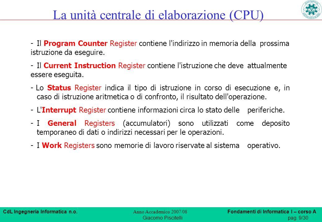 CdL Ingegneria Informatica n.o. Anno Accademico 2007/08 Fondamenti di Informatica I – corso A Giacomo Piscitellipag. 9/30 La unità centrale di elabora