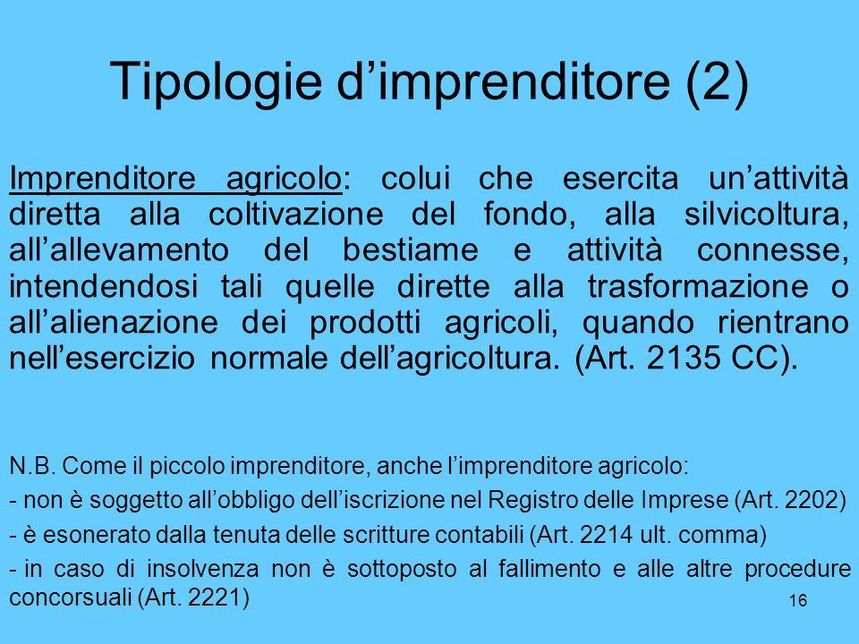 16 Tipologie dimprenditore (2) Imprenditore agricolo: colui che esercita unattività diretta alla coltivazione del fondo, alla silvicoltura, allallevam