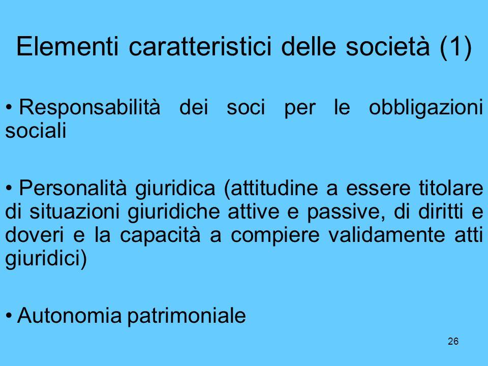 26 Elementi caratteristici delle società (1) Responsabilità dei soci per le obbligazioni sociali Personalità giuridica (attitudine a essere titolare d