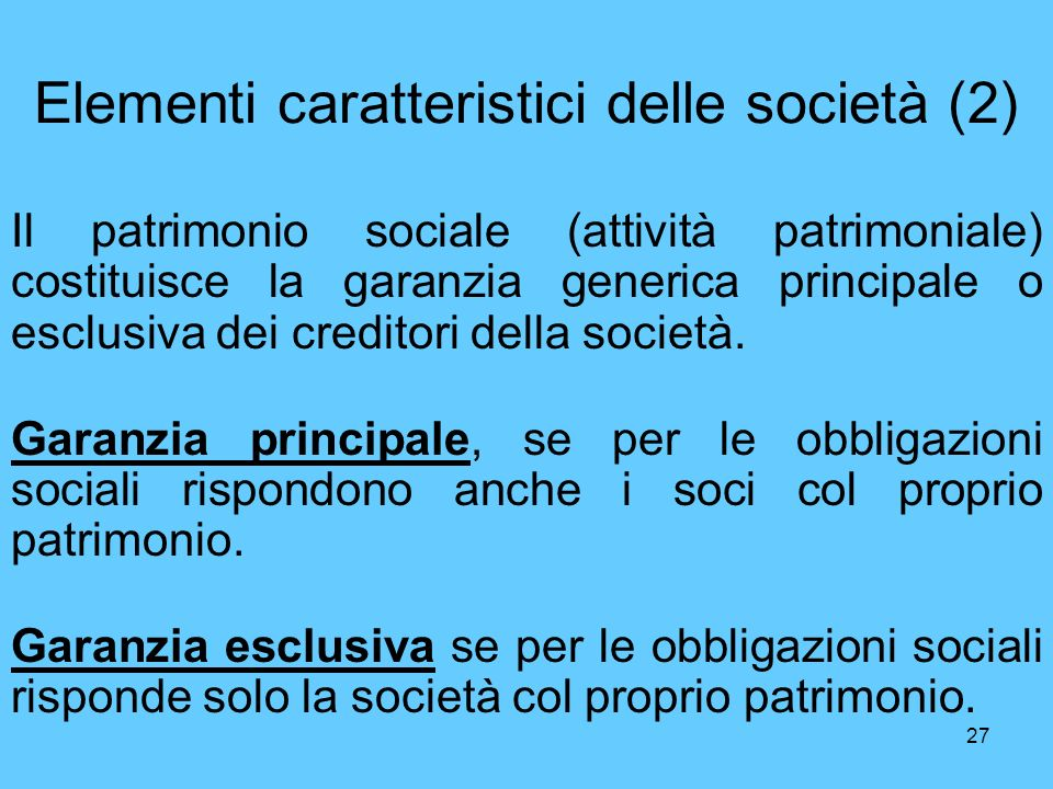 27 Elementi caratteristici delle società (2) Il patrimonio sociale (attività patrimoniale) costituisce la garanzia generica principale o esclusiva dei creditori della società.