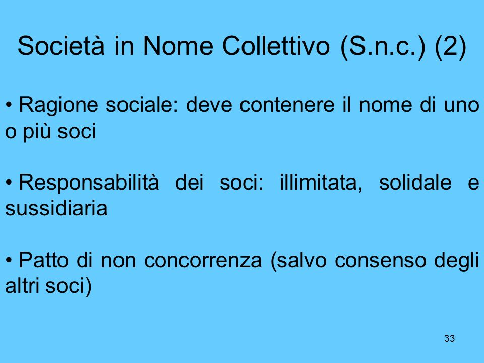 33 Società in Nome Collettivo (S.n.c.) (2) Ragione sociale: deve contenere il nome di uno o più soci Responsabilità dei soci: illimitata, solidale e sussidiaria Patto di non concorrenza (salvo consenso degli altri soci)