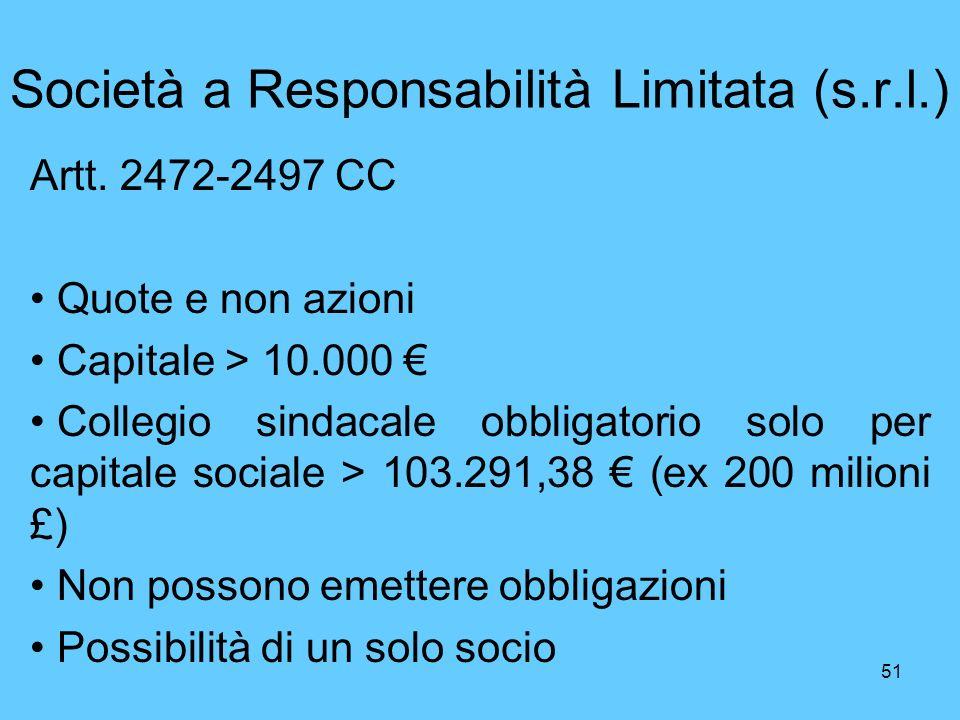 51 Società a Responsabilità Limitata (s.r.l.) Artt. 2472-2497 CC Quote e non azioni Capitale > 10.000 Collegio sindacale obbligatorio solo per capital
