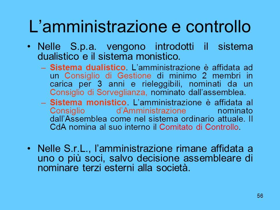 56 Lamministrazione e controllo Nelle S.p.a. vengono introdotti il sistema dualistico e il sistema monistico. –Sistema dualistico. Lamministrazione è
