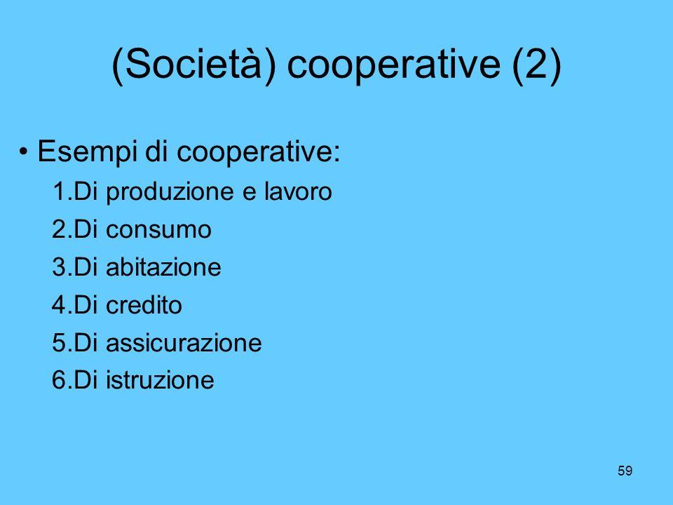 59 (Società) cooperative (2) Esempi di cooperative: 1.Di produzione e lavoro 2.Di consumo 3.Di abitazione 4.Di credito 5.Di assicurazione 6.Di istruzi