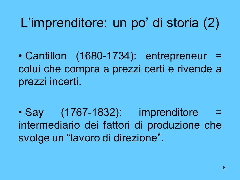 6 Limprenditore: un po di storia (2) Cantillon (1680-1734): entrepreneur = colui che compra a prezzi certi e rivende a prezzi incerti.