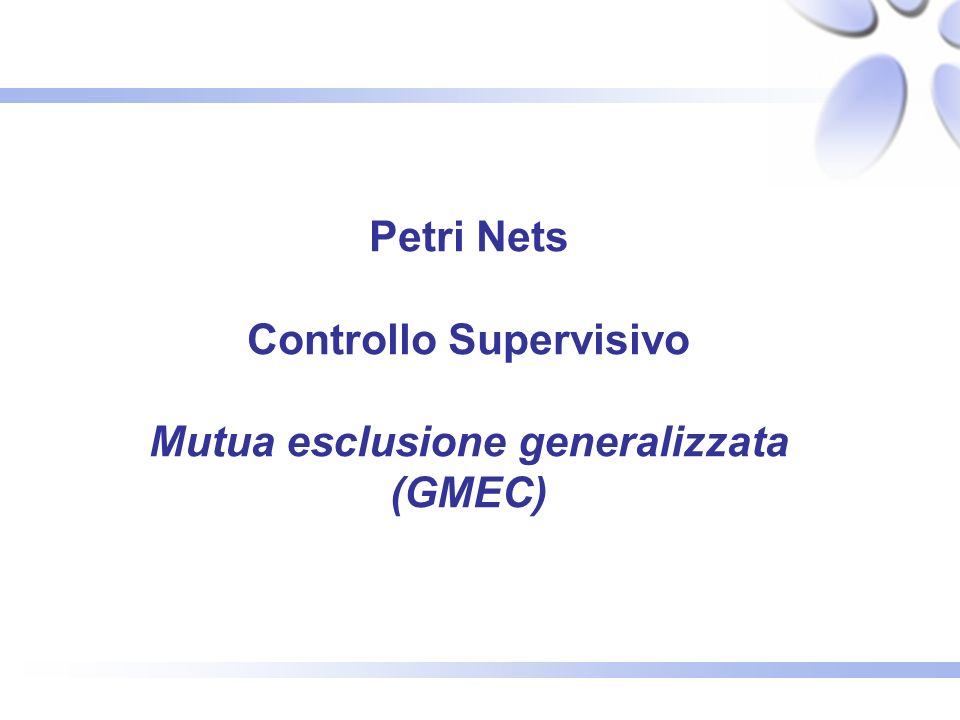 2 Specifica statica Tipo di specifica comune di un controllo supervisivo sono le cosiddette specifiche statiche –evitare che il sistema si trovi in un determinato insieme di stati; –nelle PN tipico vincolo è la mutua esclusione generalizzata (GMEC).